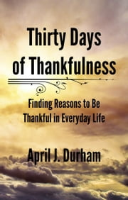 Thirty Days of Thankfulness: Finding Reasons to Be Thankful in Everyday Life ebook by April J. Durham