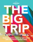 The Big Trip - Your Ultimate Guide to Gap Years and Overseas Adventures ebook by Lonely Planet