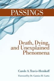 Passings - Death, Dying, and Unexplained Phenomena ebook by Carole A Travis-Henikoff,Garniss H Curtis