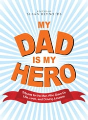 My Dad Is My Hero: Tributes to the Men Who Gave Us Life, Love, and Driving Lessons ebook by Susan Reynolds