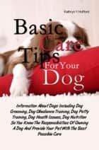 Basic Care Tips For Your Dog - Information About Dogs Including Dog Grooming, Dog Obedience Training, Dog Potty Training, Dog Health Issues, Dog Nutrition So You Know The Responsibilities Of Owning A Dog And Provide Your Pet With The Best Possible Care ebook by Kathryn Y. Hufford