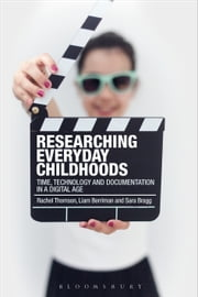 Researching Everyday Childhoods - Time, Technology and Documentation in a Digital Age ebook by Professor Rachel Thomson, Liam Berriman, Dr Sara Bragg