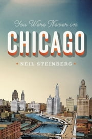 You Were Never in Chicago ebook by Neil Steinberg