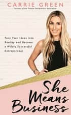 She Means Business - Turn Your Ideas into Reality and Become a Wildly Successful Entrepreneur ebook by Carrie Green