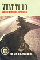 What To Do When Trouble Comes ebook by Dr. D. K. Olukoya