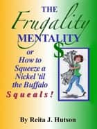 The Frugality Mentality or How to Squeeze a Nickel 'til the Buffalo Squeals ebook by Reita Hutson