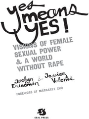 Yes Means Yes!: Visions of Female Sexual Power and A World Without Rape - Visions of Female Sexual Power and A World Without Rape ebook by Jaclyn Friedman,Jessica Valenti