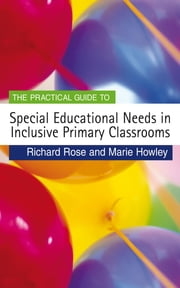 The Practical Guide to Special Educational Needs in Inclusive Primary Classrooms ebook by Professor Richard Rose,Marie Howley