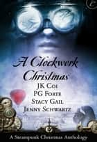 A Clockwork Christmas - Wanted: One Scoundrel\This Winter Heart\Far From Broken\Crime Wave in a Corset ebook by Jenny Schwartz, PG Forte, J.K. Coi,...