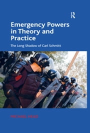 Emergency Powers in Theory and Practice - The Long Shadow of Carl Schmitt ebook by Michael Head