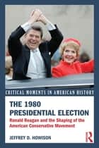 The 1980 Presidential Election - Ronald Reagan and the Shaping of the American Conservative Movement ebook by Jeffrey D. Howison