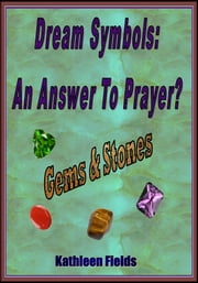 Dream Symbols: An Answer to Prayer? 'Gems and Stones' ebook by Kathleen Fields
