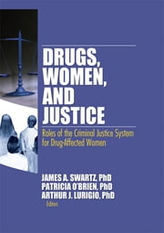 Drugs, Women, and Justice - Roles of the Criminal Justice System for Drug-Affected Women ebook by James Schwarz,Patricia O'Brien,Arthur J. Lurigio