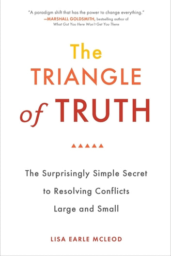 The Triangle of Truth - The Surprisingly Simple Secret to Resolving Conflicts Largeand Small ebook by Lisa Earle McLeod