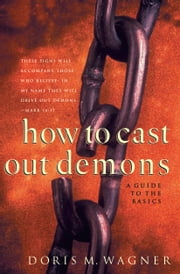 How to Cast Out Demons - A Guide to the Basics ebook by Doris M. Wagner