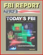 FBI Report: Today's FBI Facts & Figures 2010-2011 - Fidelity, Bravery, Integrity - Violent Crime, Public Corruption, Cyber, Counterintelligence, Counterterrorism ebook by Progressive Management