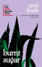 Burnt Sugar - Shortlisted for the Booker Prize 2020 ebook by Avni Doshi