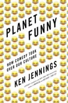 Planet Funny - How Comedy Took Over Our Culture ebook by Ken Jennings
