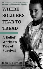 Where Soldiers Fear to Tread - A Relief Worker's Tale of Survival ebook by John Burnett