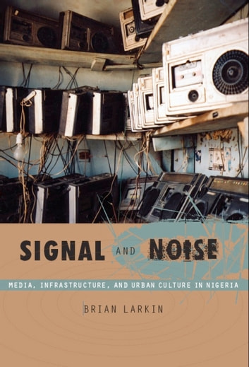 Signal and Noise - Media, Infrastructure, and Urban Culture in Nigeria ebook by Brian Larkin