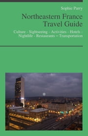 Northeastern France Travel Guide: Culture - Sightseeing - Activities - Hotels - Nightlife - Restaurants – Transportation (including Alsace, Lorraine & Champagne) ebook by Sophie Parry