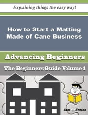How to Start a Matting Made of Cane Business (Beginners Guide) ebook by Olympia Mckinnon,Sam Enrico