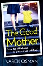 The Good Mother - Gripping psychological suspense, with a shocking twist that will leave you reeling eBook by Karen Osman