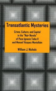 Transatlantic Mysteries - Crime, Culture, and Capital in the 'Noir Novels' of Paco Ignacio Taibo II and Manuel Vázquez Montalbán ebook by William J. Nichols