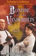 Bonfire of the Vanderbilts: Scholar's Edition ebook by Gerald Everett Jones