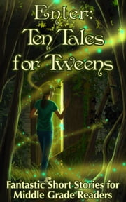 Enter: Ten Tales for Tweens - Fantastic Short Stories for Middle Grade Readers ebook by MJ Ware