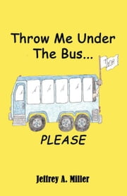 Throw Me Under the Bus...Please ebook by Miller, Jeffrey A.