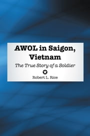 AWOL in Saigon, Vietnam - The True Story of a Soldier ebook by Robert L. Rice