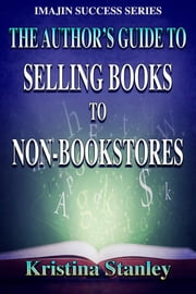 The Author's Guide to Selling Books to Non-Bookstores ebook by Kristina Stanley