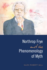 Northrop Frye and the Phenomenology of Myth ebook by Glen Robert Gill