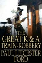 The Great K & A Train-Robbery ebook by Paul Leicester Ford