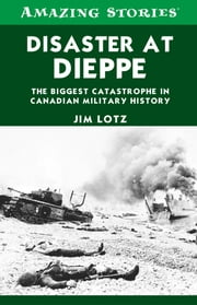 Disaster at Dieppe - The biggest catastrophe in Canadian military history ebook by Jim Lotz