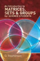 An Introduction to Matrices, Sets and Groups for Science Students ebook by G. Stephenson
