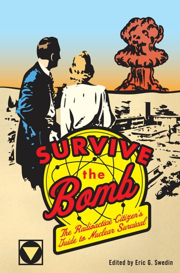 Survive the Bomb: The Radioactive Citizen's Guide to Nuclear Survival - The Radioactive Citizen's Guide to Nuclear Survival ebook by Eric G. Swedin