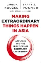 Making Extraordinary Things Happen in Asia - Applying The Five Practices of Exemplary Leadership ebook by James M. Kouzes, Barry Z. Posner, Steven J. DeKrey