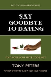 SAY GOODBYE TO DATING - Find Your Soul Mate God's Way ebook by Tony Peters