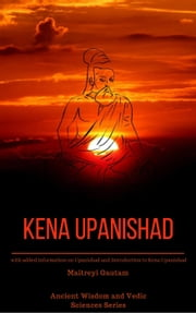 Kena Upanishad: With Added Information on Upanishad and Introduction to Kena Upanishad - Ancient Wisdom and Vedic Sciences Series, #2 ebook by Maitreyi Gautam