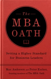 The MBA Oath - Setting a Higher Standard for Business Leaders ebook by Max Anderson,Peter Escher