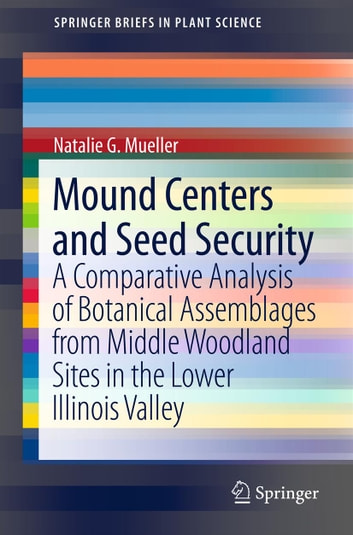 Mound Centers and Seed Security - A Comparative Analysis of Botanical Assemblages from Middle Woodland Sites in the Lower Illinois Valley ebook by Natalie G. Mueller