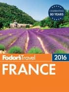Fodor's France 2016 ebook by Fodor's Travel Guides