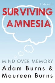 Surviving Amnesia: Mind Over Memory ebook by Adam Burns,Maureen Burns