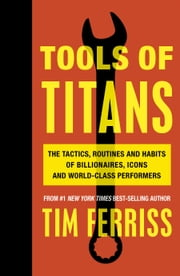 Tools of Titans - The Tactics, Routines, and Habits of Billionaires, Icons, and World-Class Performers ebook by Kobo.Web.Store.Products.Fields.ContributorFieldViewModel