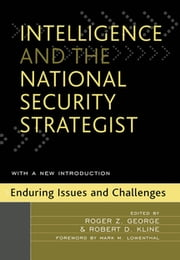 Intelligence and the National Security Strategist - Enduring Issues and Challenges ebook by Roger Z. George,Robert D. Kline,Matthew M. Aid,Christopher M. Andrew,Michael R. Bromwich,James B. Bruce,Charles G. Cogan,Jack Davis,Yahya A. Dehqanzada,Michael B. Donley,Ann M. Florini,Randall M. Fort,Richard S. Friedman,John C. Gannon,Glenn W. Goodman Jr.,Michael I. Handel,James W. Harris,Norman B. Imler,Loch K. Johnson,Garrett Jones,Larry C. Kindsvater,Andrew Koch,Mark M. Lowenthal,John D. Macartney,Carmen A. Medina,John Montgomery,Cornelius O'Leary,James M. Olson,Marvin C.Ott,Martin Petersen,Reed R. Probst,Harvey Rishikof,Victor M. Rosello,Richard L. Russell,Thomas W. Shreeve,L Brit Snider,Michael Warner,Anthony R. Williams,James J. Wirtz,Amy B. Zegart