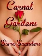 Carnal Gardens - Carnal Pleasures, Book 1 ebook by Siera Saunders