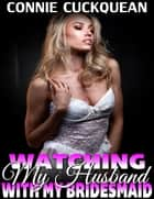 Watching My Husband With My Own Bridesmaid! : Cuckqueans 6 ebook by Connie Cuckquean