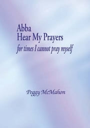Abba Hear My Prayers - For Times I Cannot Pray Myself ebook by Peggy McMahon